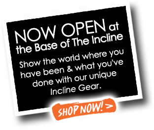 NOW OPEN at the Base of The Incline - Show the world where you have been and what you have done with our unique Incline Gear - Shop Now!
